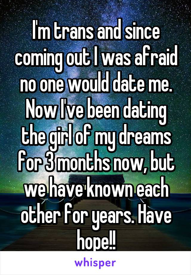 I'm trans and since coming out I was afraid no one would date me. Now I've been dating the girl of my dreams for 3 months now, but we have known each other for years. Have hope!!