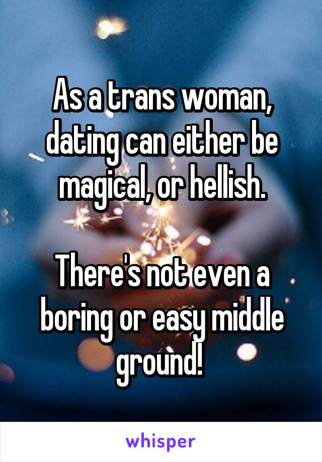 As a trans woman, dating can either be magical, or hellish.  There's not even a boring or easy middle ground!