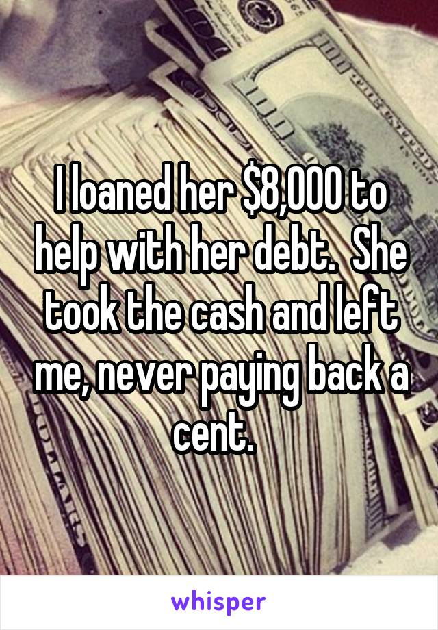 I loaned her $8,000 to help with her debt.  She took the cash and left me, never paying back a cent.