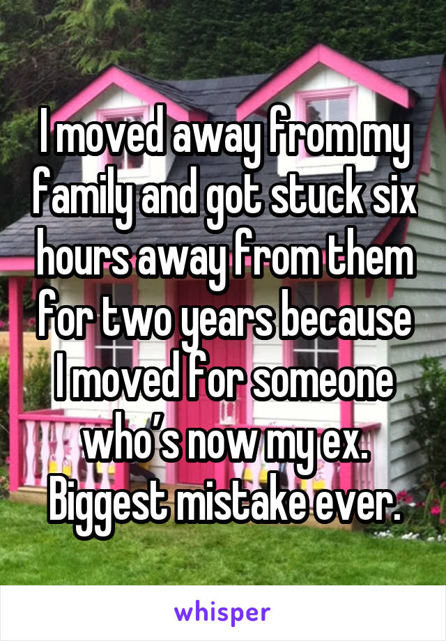 I moved away from my family and got stuck six hours away from them for two years because I moved for someone who's now my ex. Biggest mistake ever.