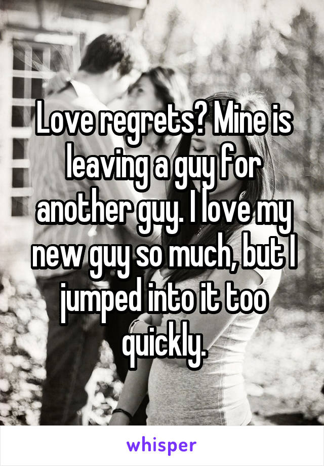 Love regrets? Mine is leaving a guy for another guy. I love my new guy so much, but I jumped into it too quickly.