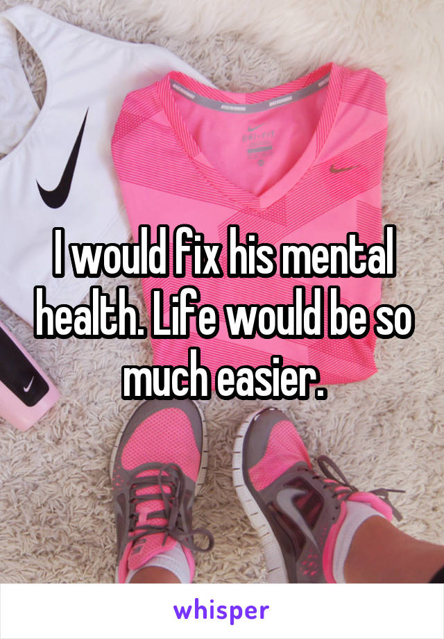I would fix his mental health. Life would be so much easier.