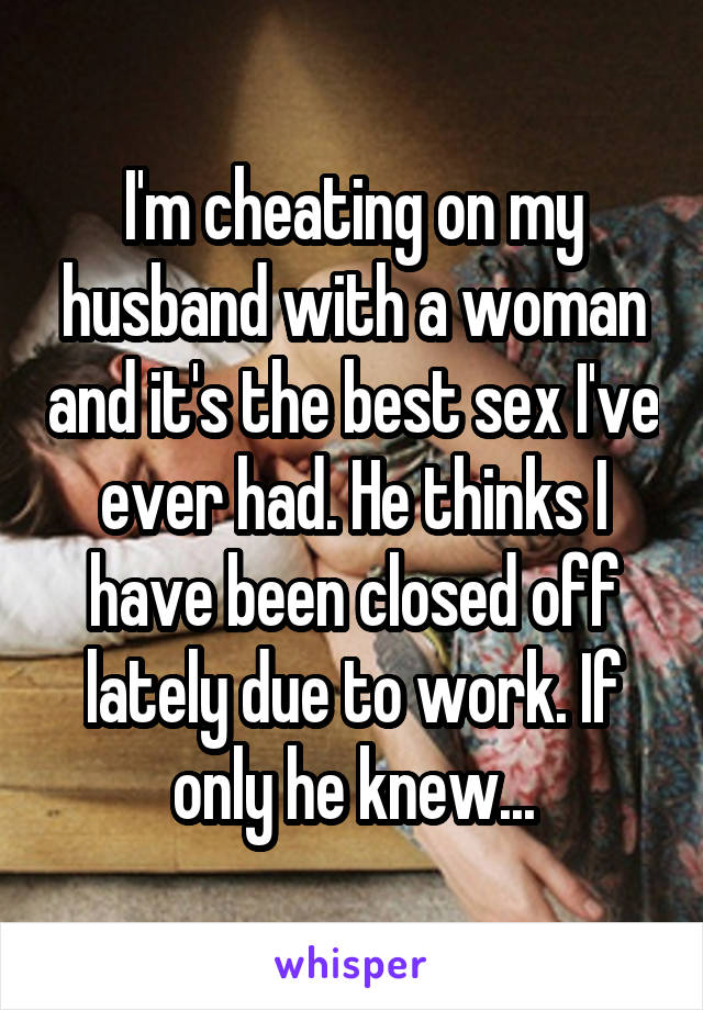 I'm cheating on my husband with a woman and it's the best sex I've ever had. He thinks I have been closed off lately due to work. If only he knew...