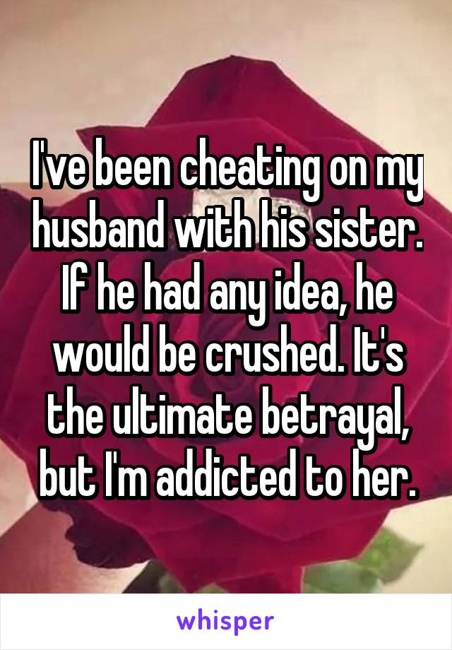 I've been cheating on my husband with his sister. If he had any idea, he would be crushed. It's the ultimate betrayal, but I'm addicted to her.