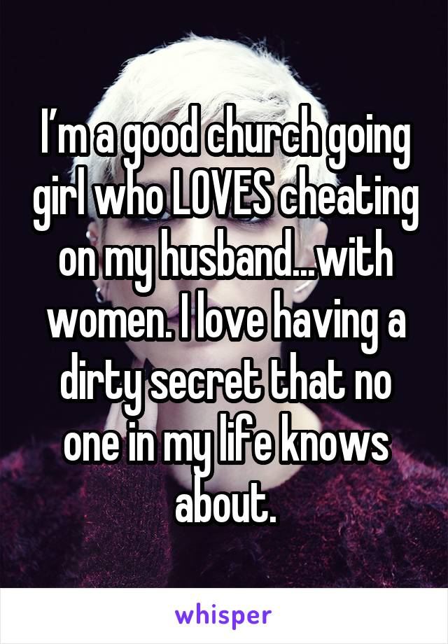 I'm a good church going girl who LOVES cheating on my husband...with women. I love having a dirty secret that no one in my life knows about.