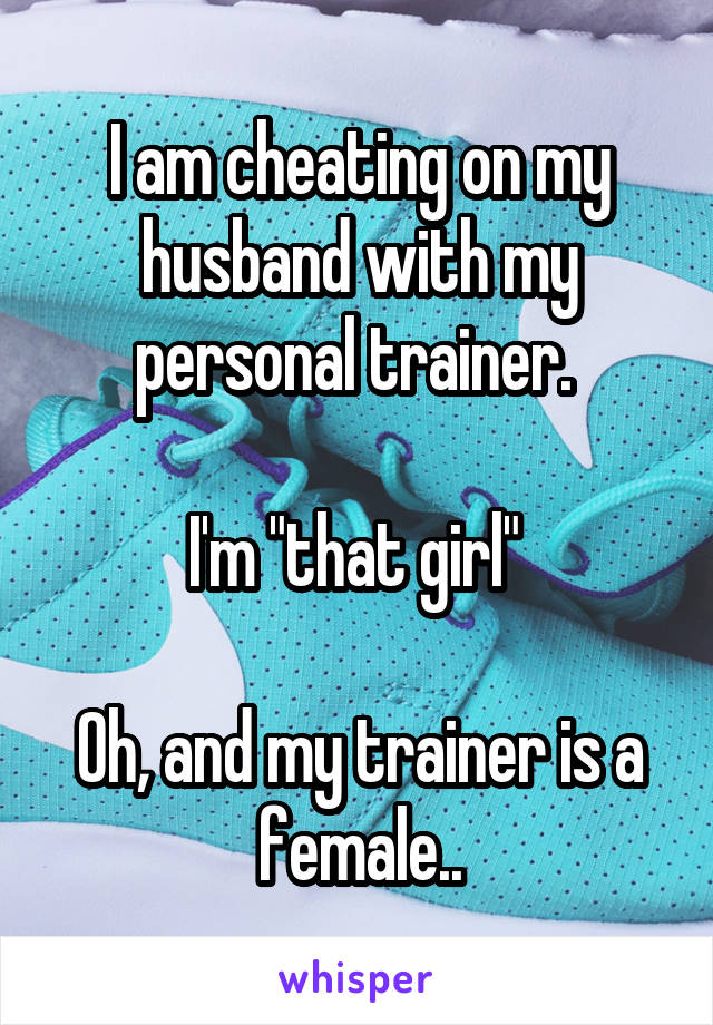 """I am cheating on my husband with my personal trainer.   I'm """"that girl""""   Oh, and my trainer is a female.."""