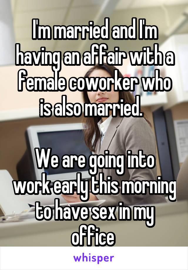 I'm married and I'm having an affair with a female coworker who is also married.    We are going into work early this morning to have sex in my office