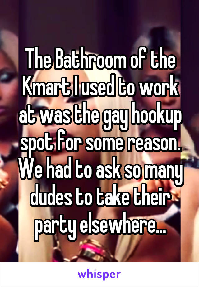 The Bathroom of the Kmart I used to work at was the gay hookup spot for some reason. We had to ask so many dudes to take their party elsewhere...
