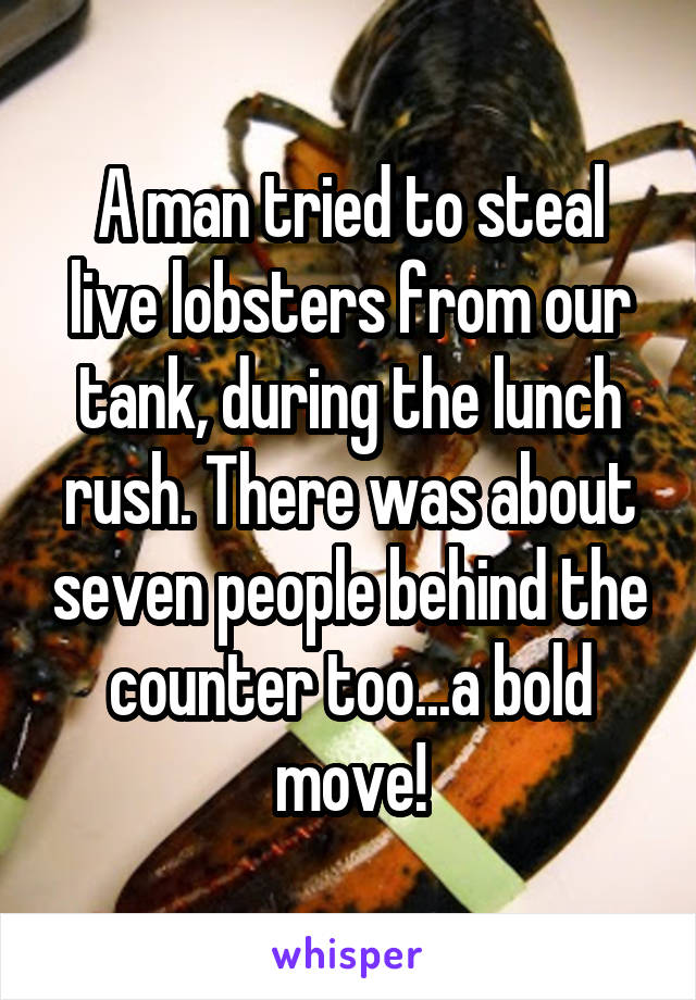 A man tried to steal live lobsters from our tank, during the lunch rush. There was about seven people behind the counter too...a bold move!
