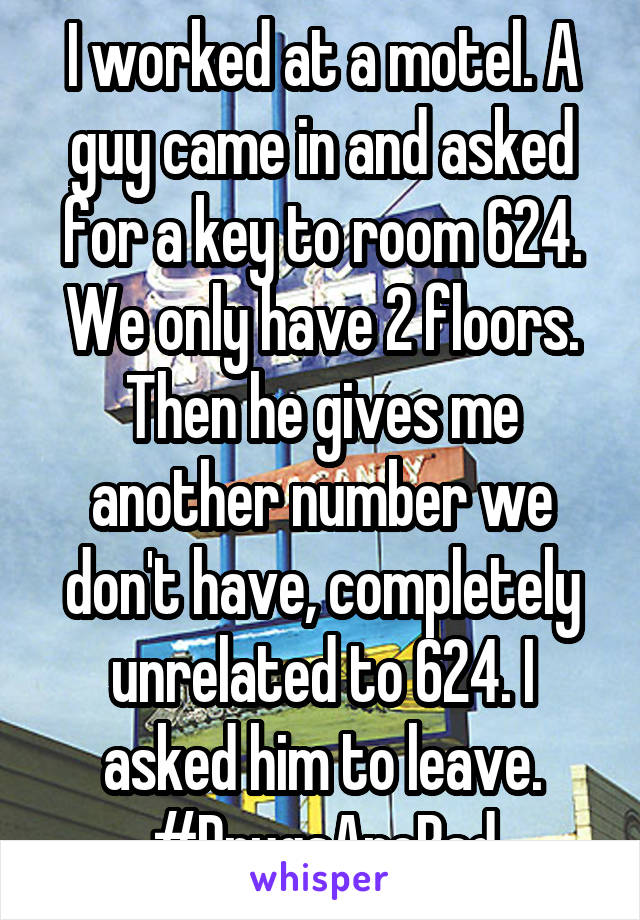 I worked at a motel. A guy came in and asked for a key to room 624. We only have 2 floors. Then he gives me another number we don't have, completely unrelated to 624. I asked him to leave. #DrugsAreBad