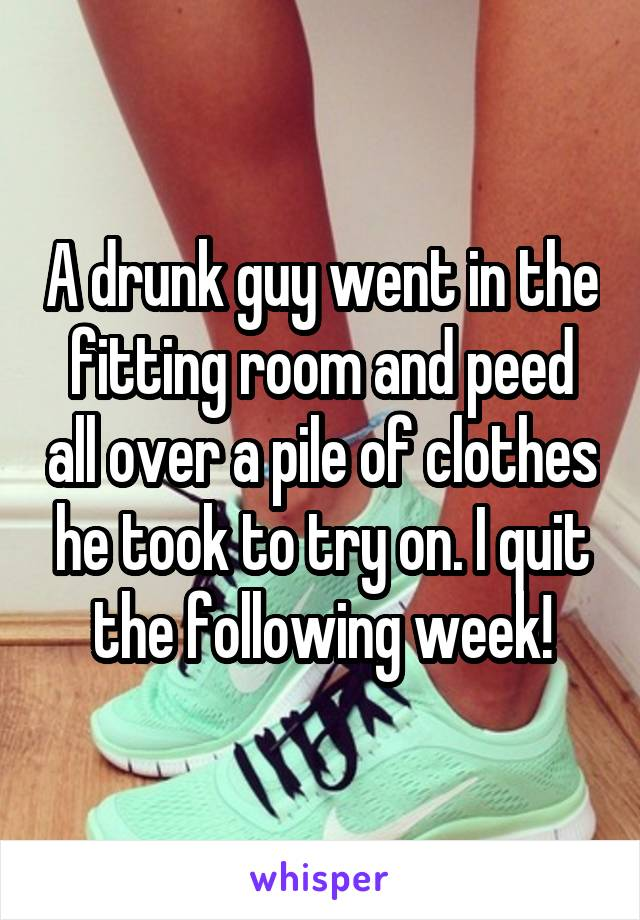 A drunk guy went in the fitting room and peed all over a pile of clothes he took to try on. I quit the following week!