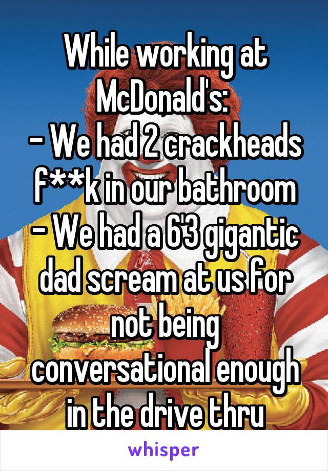 While working at McDonald's:  - We had 2 crackheads f**k in our bathroom - We had a 6'3 gigantic dad scream at us for not being conversational enough in the drive thru