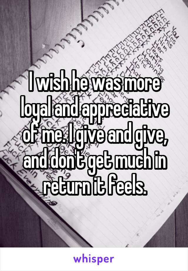 I wish he was more loyal and appreciative of me. I give and give, and don't get much in return it feels.