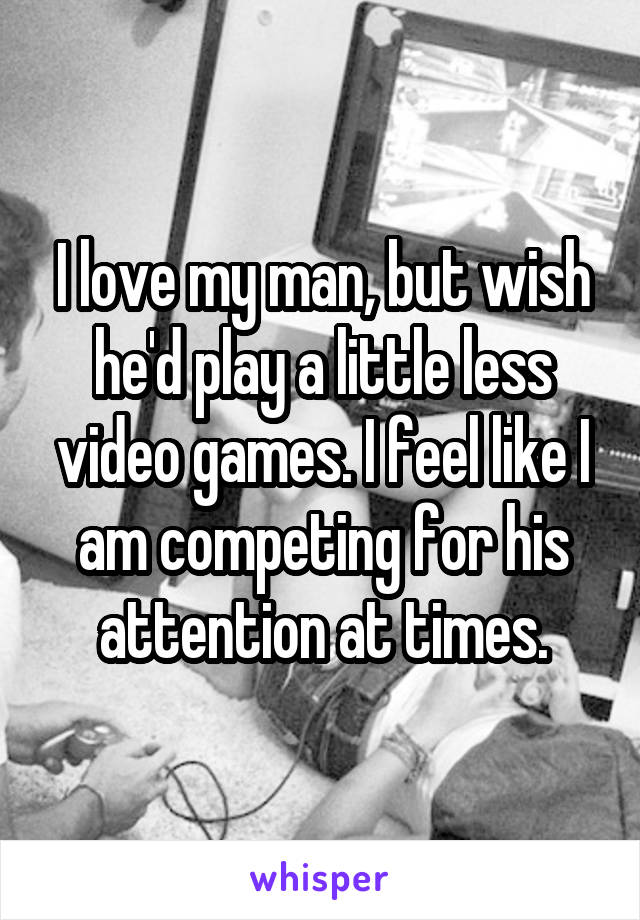 I love my man, but wish he'd play a little less video games. I feel like I am competing for his attention at times.