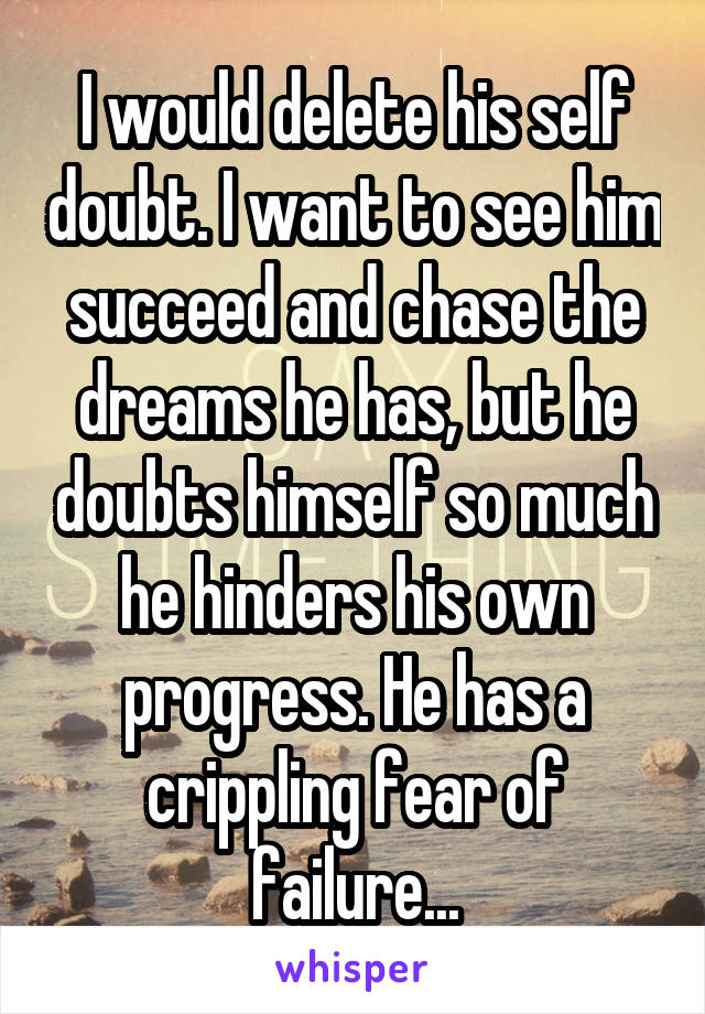 I would delete his self doubt. I want to see him succeed and chase the dreams he has, but he doubts himself so much he hinders his own progress. He has a crippling fear of failure...