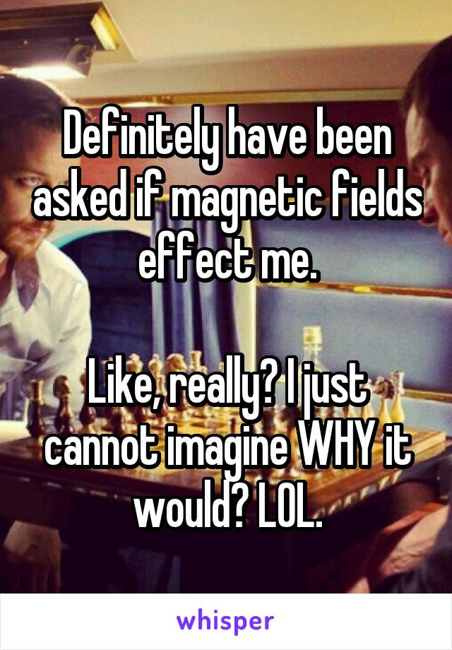 Definitely have been asked if magnetic fields effect me.  Like, really? I just cannot imagine WHY it would? LOL.