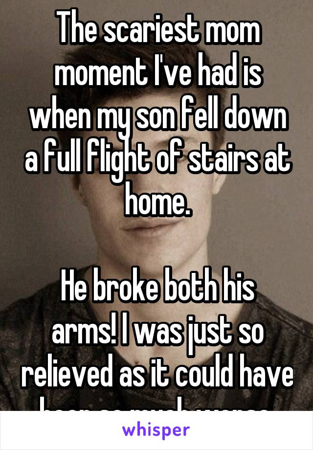 The scariest mom moment I've had is when my son fell down a full flight of stairs at home.  He broke both his arms! I was just so relieved as it could have been so much worse.