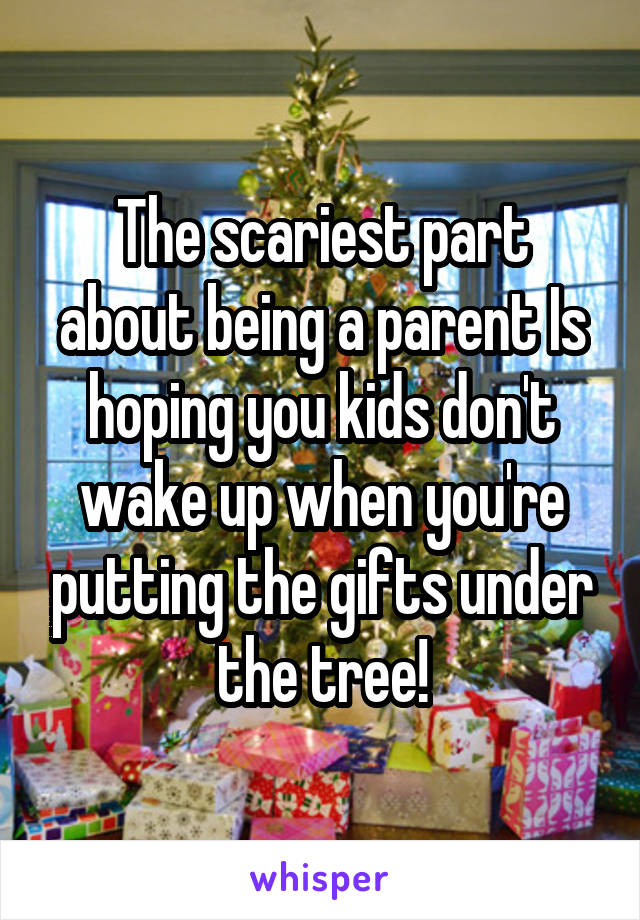 The scariest part about being a parent Is hoping you kids don't wake up when you're putting the gifts under the tree!