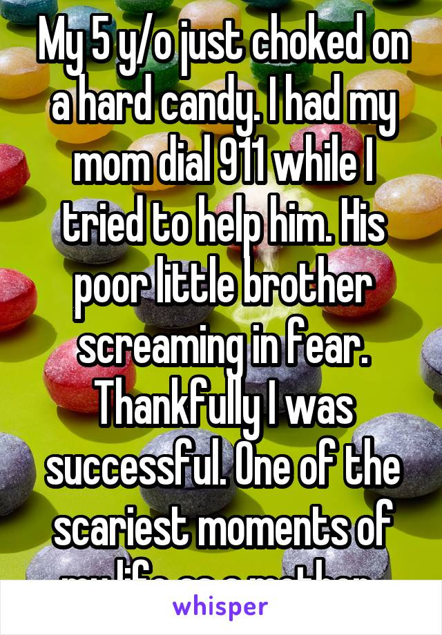 My 5 y/o just choked on a hard candy. I had my mom dial 911 while I tried to help him. His poor little brother screaming in fear. Thankfully I was successful. One of the scariest moments of my life as a mother.