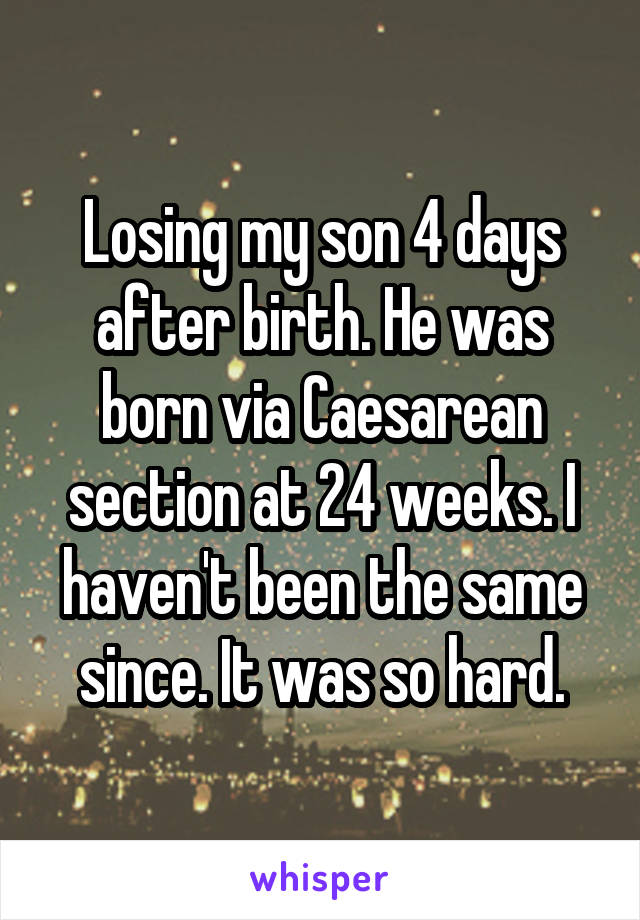 Losing my son 4 days after birth. He was born via Caesarean section at 24 weeks. I haven't been the same since. It was so hard.