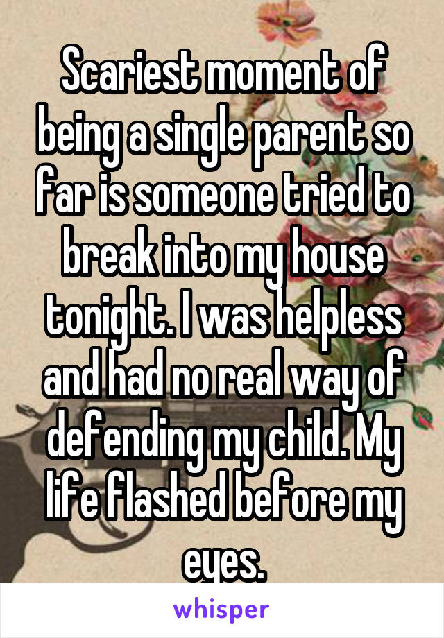 Scariest moment of being a single parent so far is someone tried to break into my house tonight. I was helpless and had no real way of defending my child. My life flashed before my eyes.
