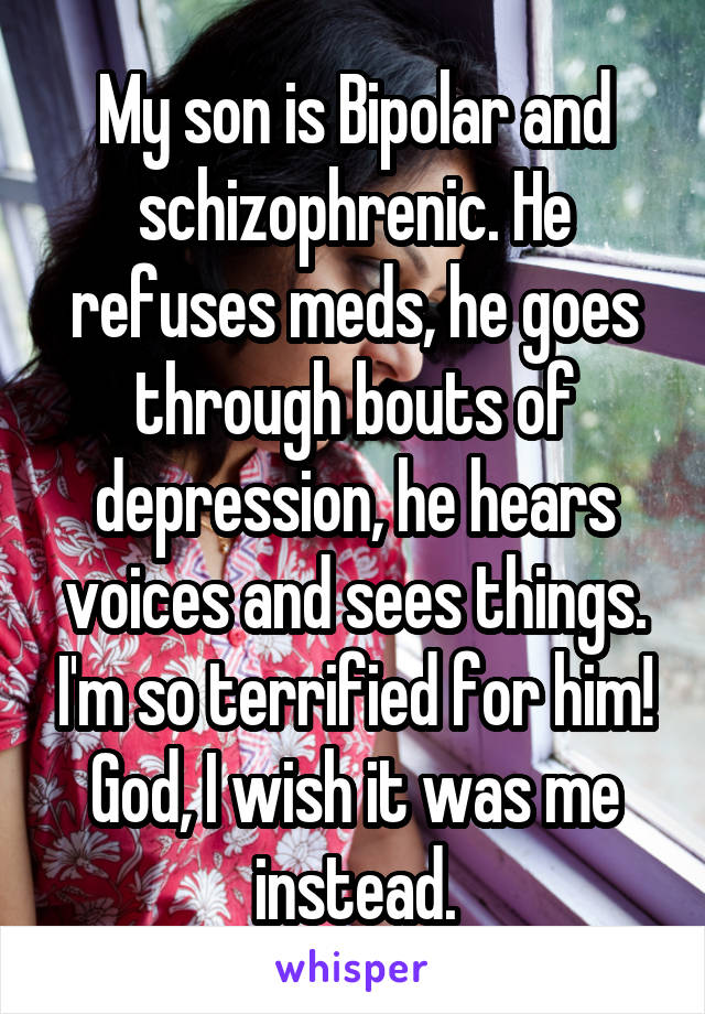 My son is Bipolar and schizophrenic. He refuses meds, he goes through bouts of depression, he hears voices and sees things. I'm so terrified for him! God, I wish it was me instead.