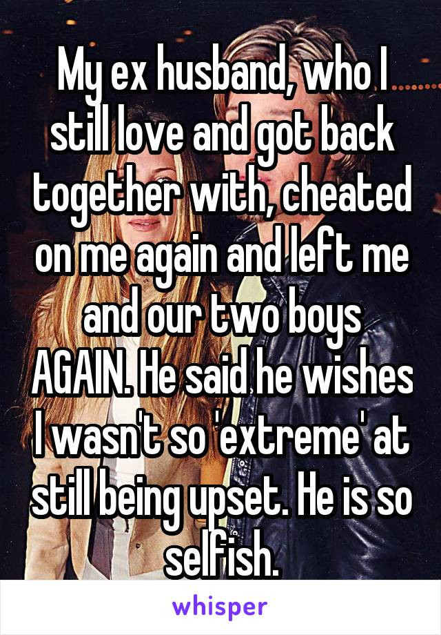 My ex husband, who I still love and got back together with, cheated on me again and left me and our two boys AGAIN. He said he wishes I wasn't so 'extreme' at still being upset. He is so selfish.