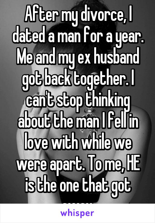 After my divorce, I dated a man for a year. Me and my ex husband got back together. I can't stop thinking about the man I fell in love with while we were apart. To me, HE is the one that got away.