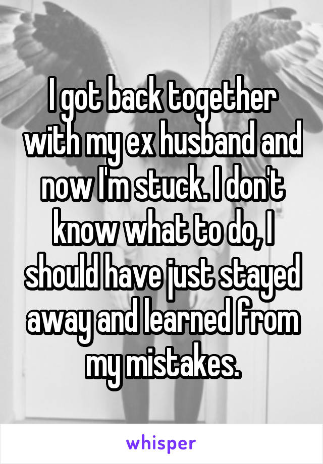 I got back together with my ex husband and now I'm stuck. I don't know what to do, I should have just stayed away and learned from my mistakes.