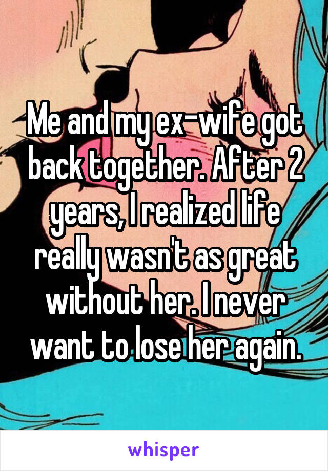 Me and my ex-wife got back together. After 2 years, I realized life really wasn't as great without her. I never want to lose her again.