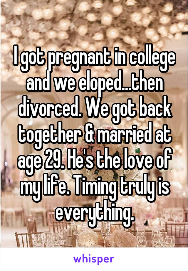 I got pregnant in college and we eloped...then divorced. We got back together & married at age 29. He's the love of my life. Timing truly is everything.