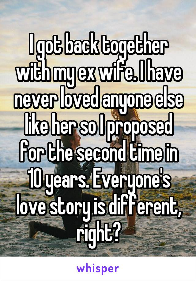 I got back together with my ex wife. I have never loved anyone else like her so I proposed for the second time in 10 years. Everyone's love story is different, right?