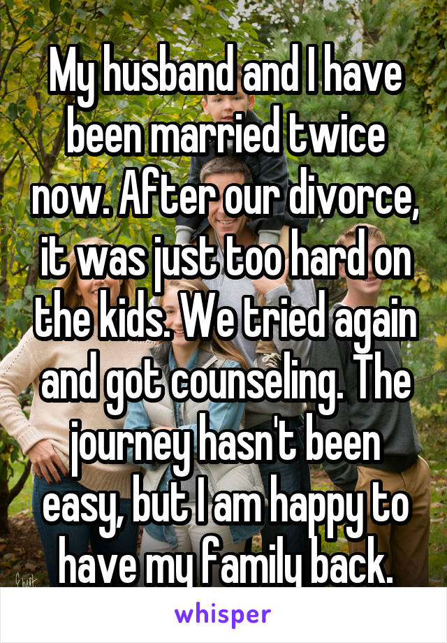 My husband and I have been married twice now. After our divorce, it was just too hard on the kids. We tried again and got counseling. The journey hasn't been easy, but I am happy to have my family back.