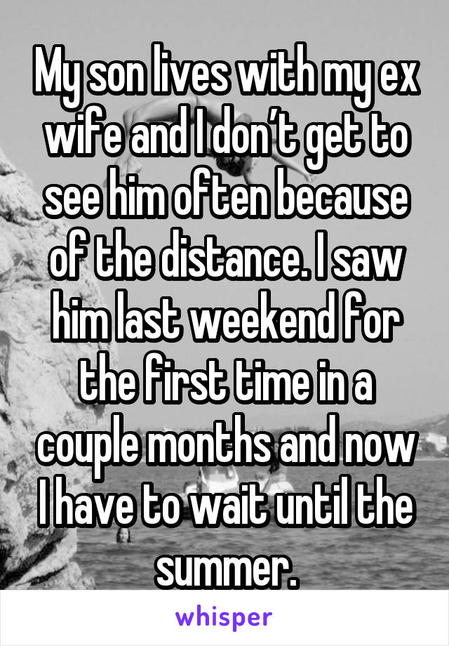 My son lives with my ex wife and I don't get to see him often because of the distance. I saw him last weekend for the first time in a couple months and now I have to wait until the summer.
