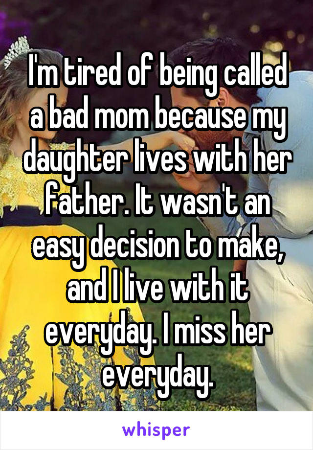 I'm tired of being called a bad mom because my daughter lives with her father. It wasn't an easy decision to make, and I live with it everyday. I miss her everyday.