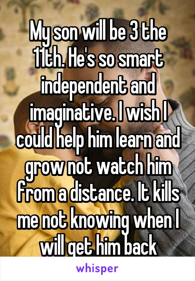 My son will be 3 the 11th. He's so smart independent and imaginative. I wish I could help him learn and grow not watch him from a distance. It kills me not knowing when I will get him back