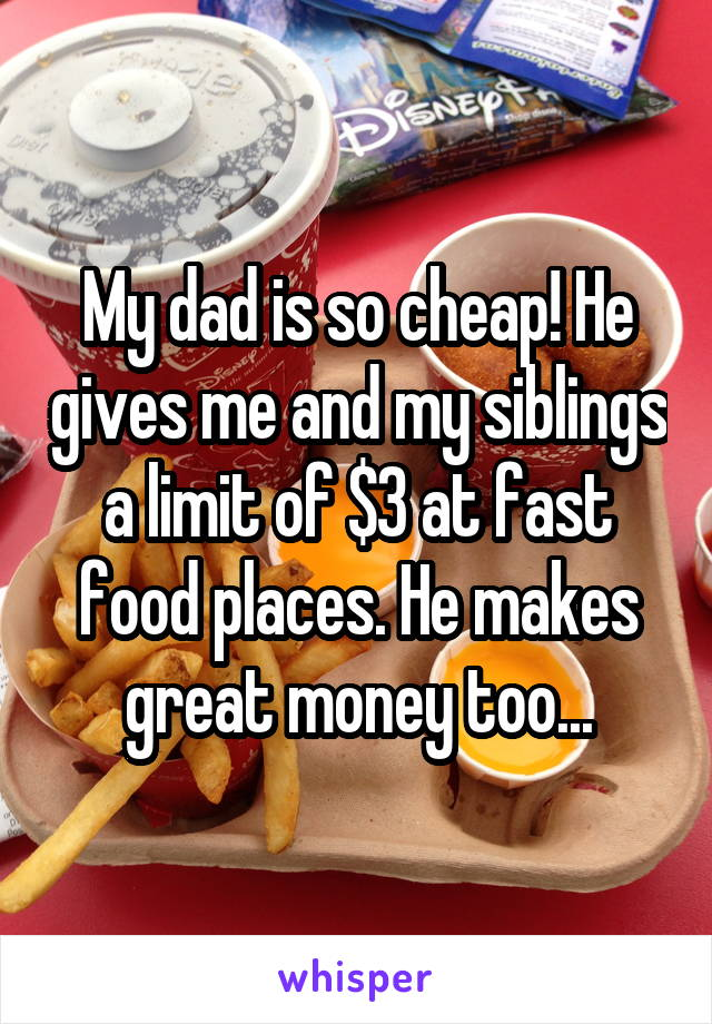 My dad is so cheap! He gives me and my siblings a limit of $3 at fast food places. He makes great money too...