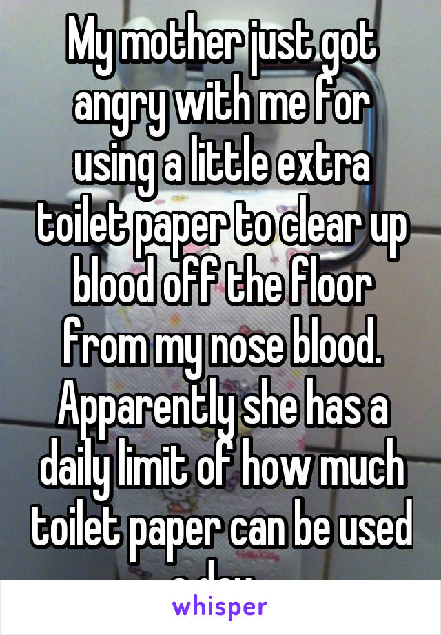 My mother just got angry with me for using a little extra toilet paper to clear up blood off the floor from my nose blood. Apparently she has a daily limit of how much toilet paper can be used a day...