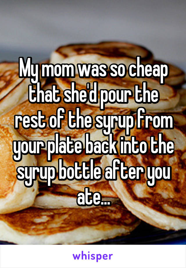 My mom was so cheap that she'd pour the rest of the syrup from your plate back into the syrup bottle after you ate...