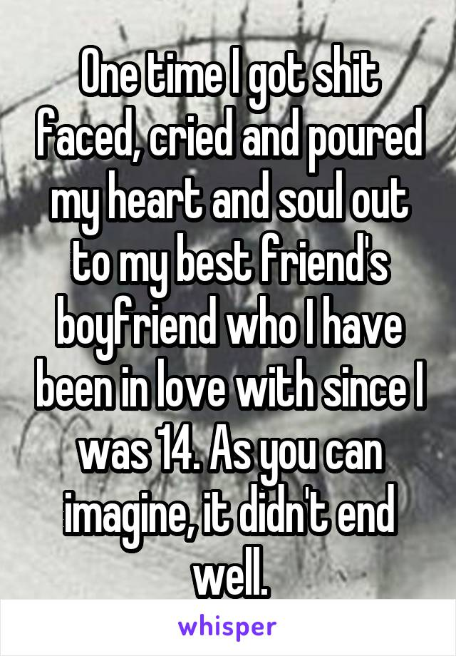 One time I got shit faced, cried and poured my heart and soul out to my best friend's boyfriend who I have been in love with since I was 14. As you can imagine, it didn't end well.