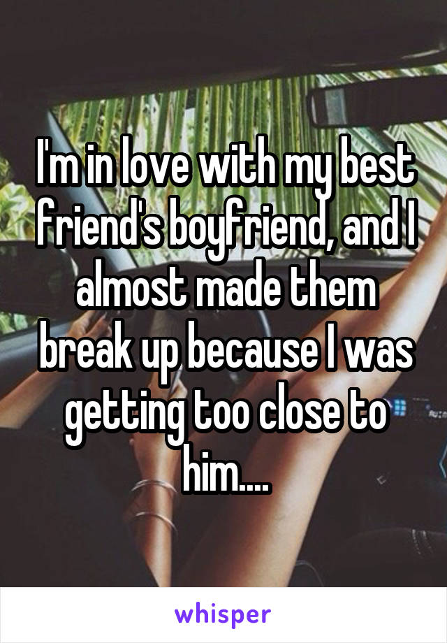 I'm in love with my best friend's boyfriend, and I almost made them break up because I was getting too close to him....