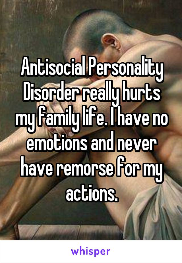 Antisocial Personality Disorder really hurts my family life. I have no emotions and never have remorse for my actions.