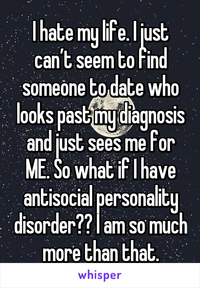 I hate my life. I just can't seem to find someone to date who looks past my diagnosis and just sees me for ME. So what if I have antisocial personality disorder?? I am so much more than that.
