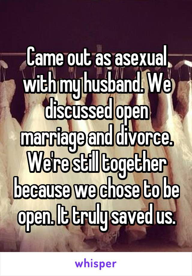 Came out as asexual with my husband. We discussed open marriage and divorce. We're still together because we chose to be open. It truly saved us.