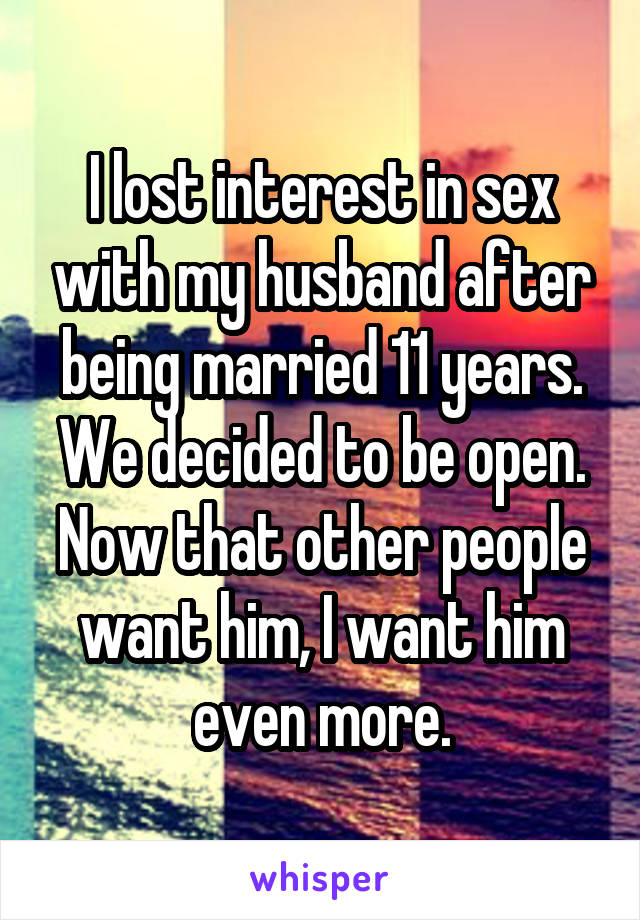 I lost interest in sex with my husband after being married 11 years. We decided to be open. Now that other people want him, I want him even more.