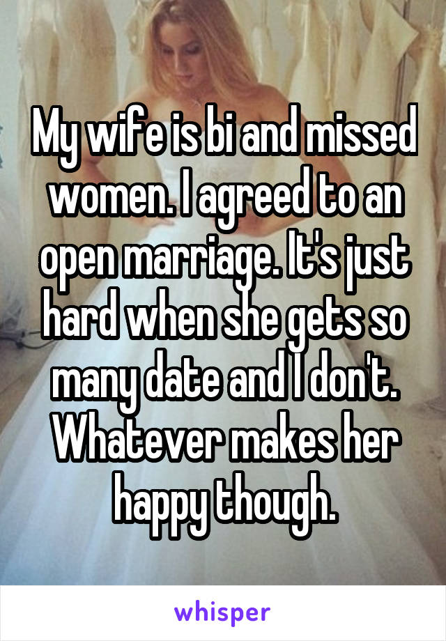 My wife is bi and missed women. I agreed to an open marriage. It's just hard when she gets so many date and I don't. Whatever makes her happy though.
