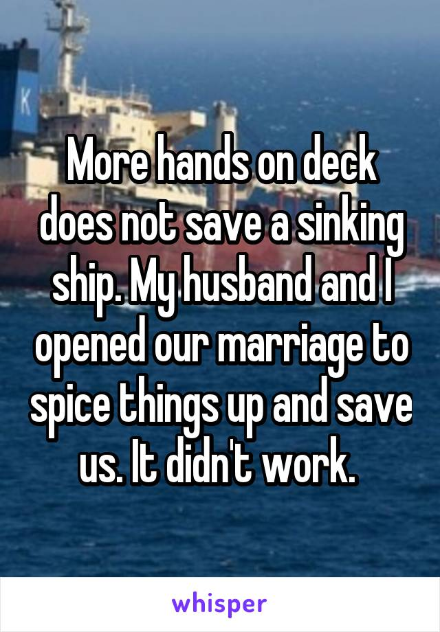 More hands on deck does not save a sinking ship. My husband and I opened our marriage to spice things up and save us. It didn't work.