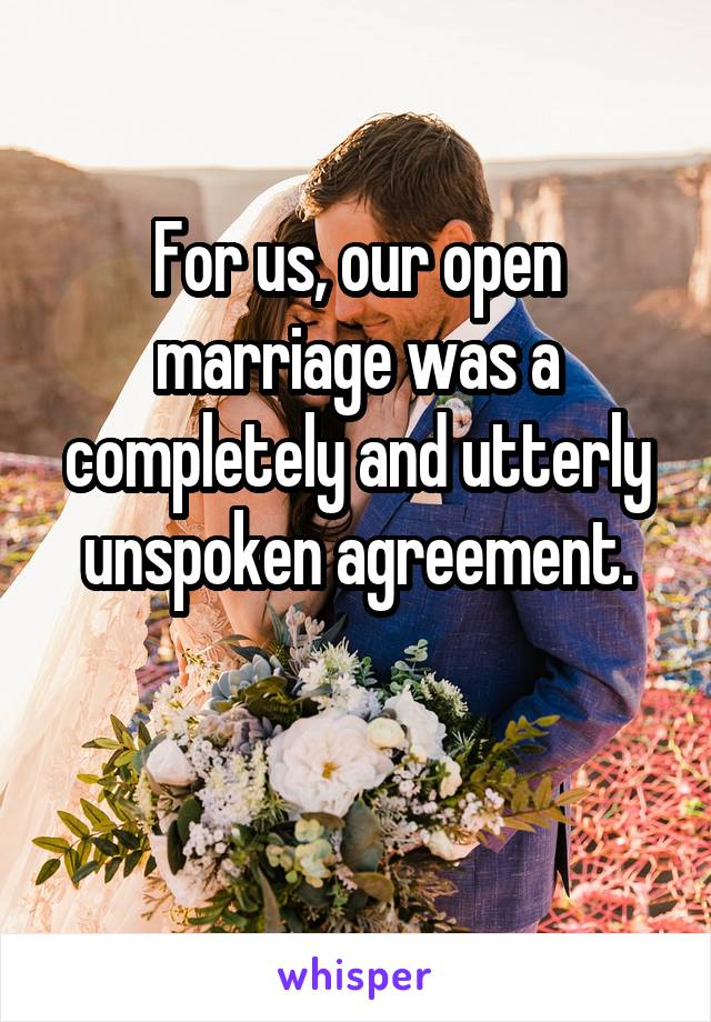 For us, our open marriage was a completely and utterly unspoken agreement.