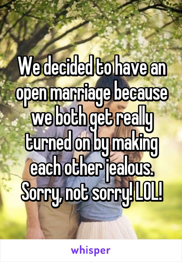 We decided to have an open marriage because we both get really turned on by making each other jealous. Sorry, not sorry! LOL!