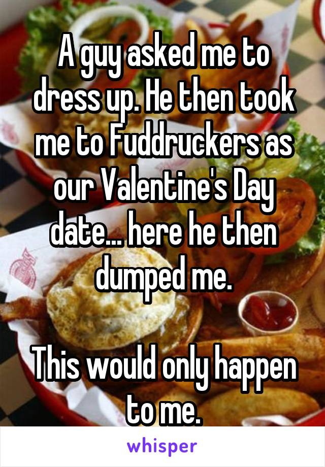 A guy asked me to dress up. He then took me to Fuddruckers as our Valentine's Day date... here he then dumped me.  This would only happen to me.